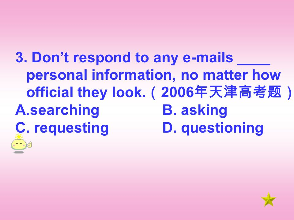 3. Dont respond to any e-mails ____ personal information, no matter how official they look.