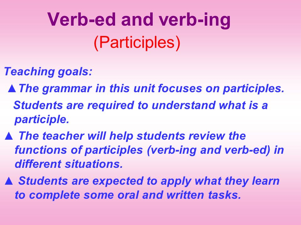 Verb-ed and verb-ing (Participles) Teaching goals: The grammar in this unit focuses on participles.