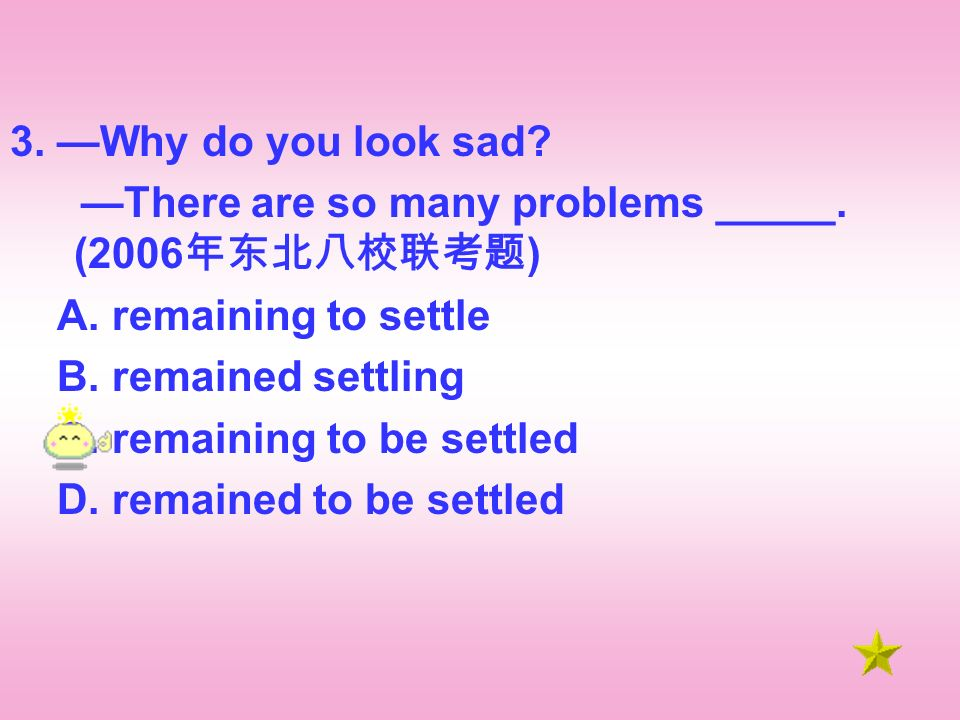 3. Why do you look sad. There are so many problems _____.