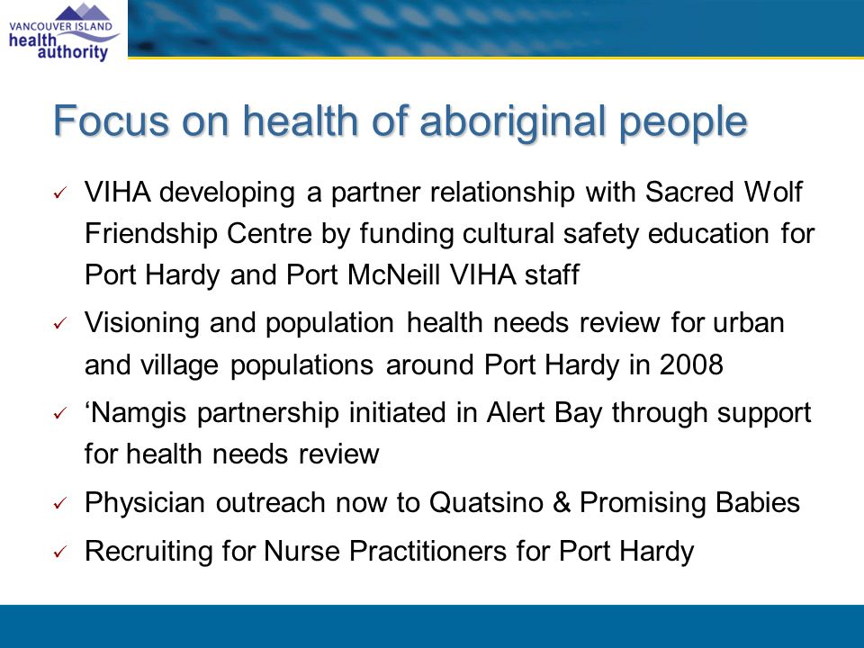 Focus on health of aboriginal people VIHA developing a partner relationship with Sacred Wolf Friendship Centre by funding cultural safety education for Port Hardy and Port McNeill VIHA staff Visioning and population health needs review for urban and village populations around Port Hardy in 2008 Namgis partnership initiated in Alert Bay through support for health needs review Physician outreach now to Quatsino & Promising Babies Recruiting for Nurse Practitioners for Port Hardy