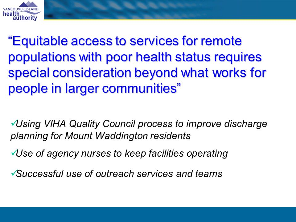 Equitable access to services for remote populations with poor health status requires special consideration beyond what works for people in larger communities Using VIHA Quality Council process to improve discharge planning for Mount Waddington residents Use of agency nurses to keep facilities operating Successful use of outreach services and teams