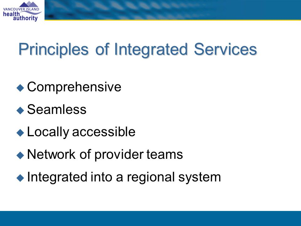 Principles of Integrated Services Comprehensive Seamless Locally accessible Network of provider teams Integrated into a regional system