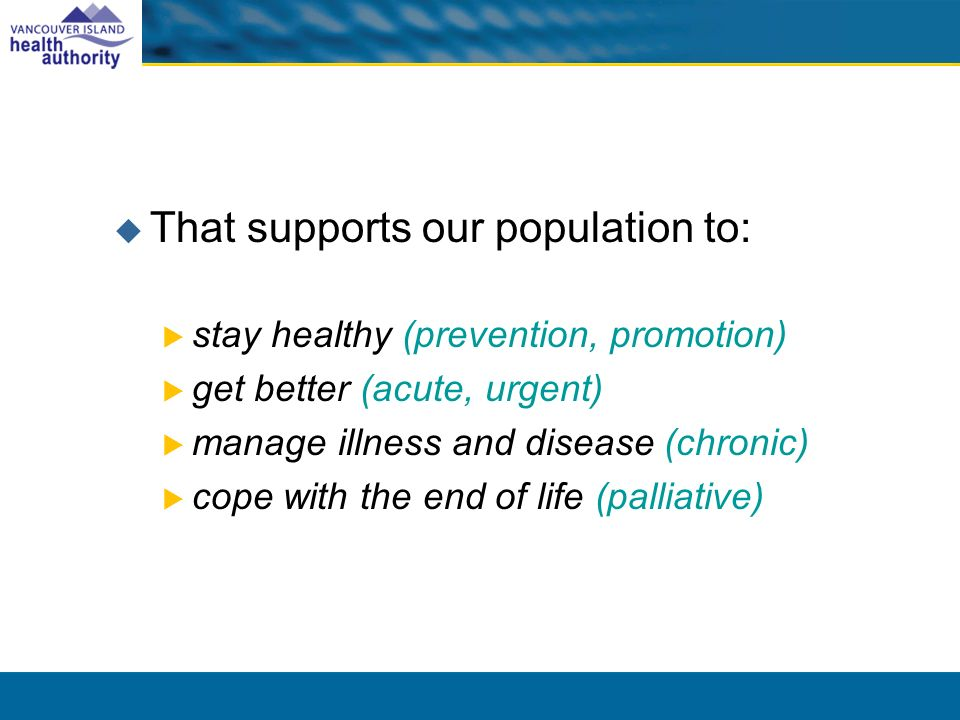 That supports our population to: stay healthy (prevention, promotion) get better (acute, urgent) manage illness and disease (chronic) cope with the end of life (palliative)