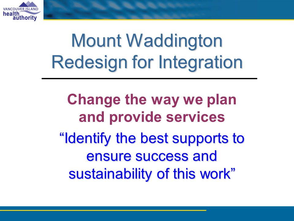 Mount Waddington Redesign for Integration Change the way we plan and provide services Identify the best supports to ensure success and sustainability of this work