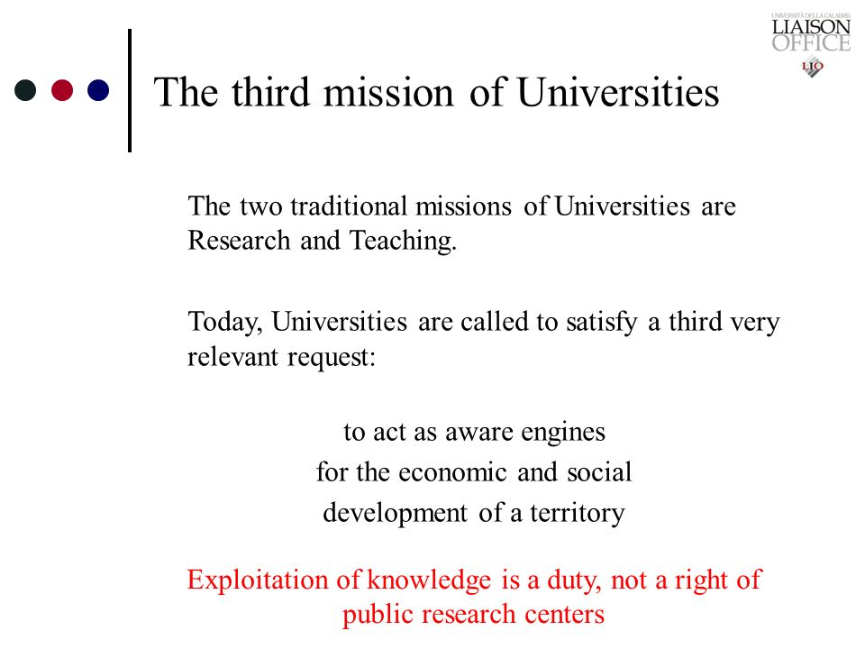 The third mission of Universities The two traditional missions of Universities are Research and Teaching. Today, Universities are called to satisfy a