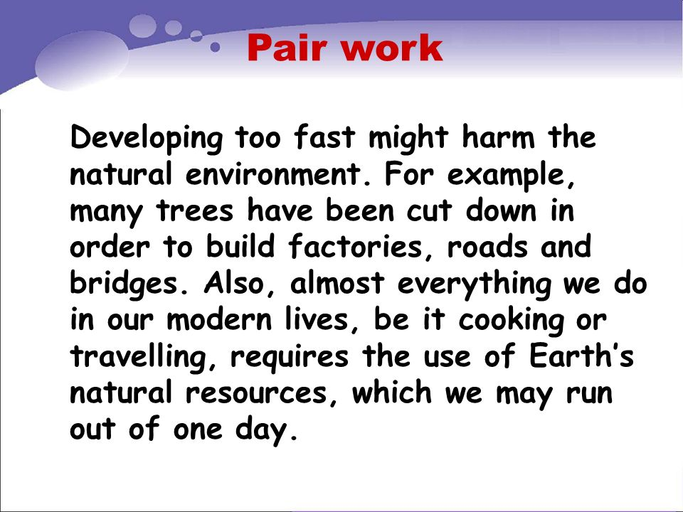 Pair work Developing too fast might harm the natural environment. For example, many trees have been cut down in order to build factories, roads and br