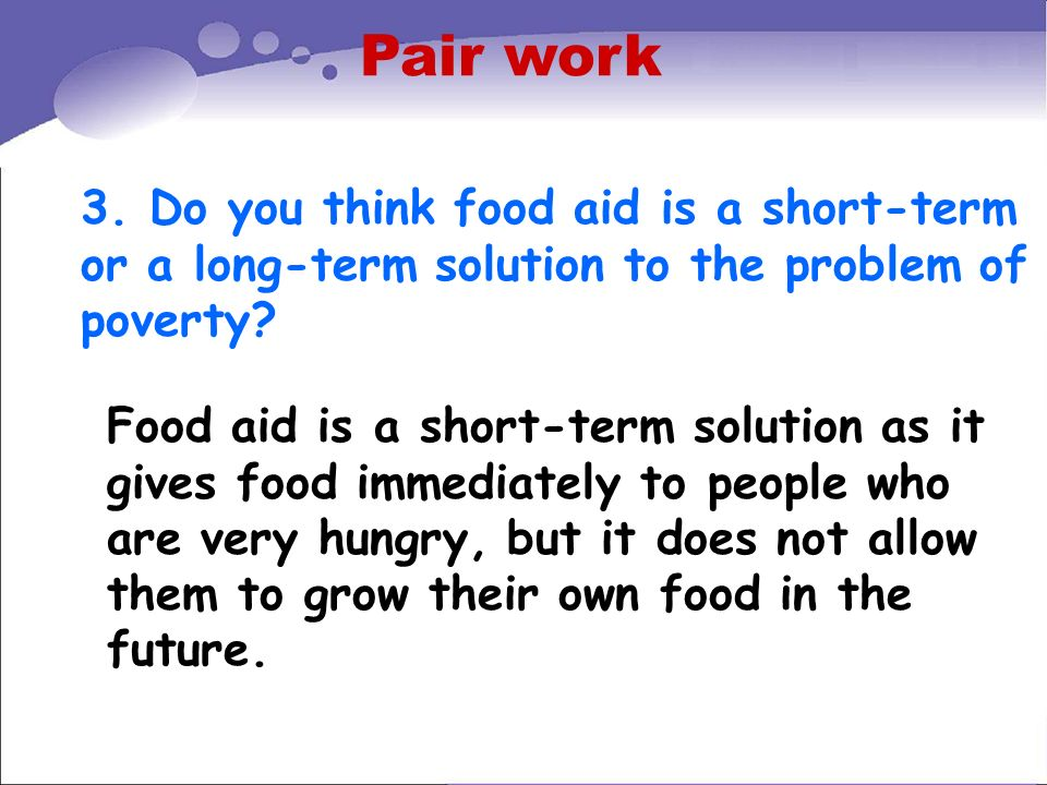 Pair work 3. Do you think food aid is a short-term or a long-term solution to the problem of poverty? Food aid is a short-term solution as it gives fo