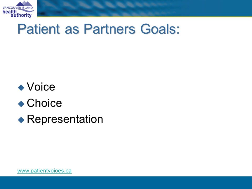 Patient as Partners Goals: Voice Choice Representation www.patientvoices.ca