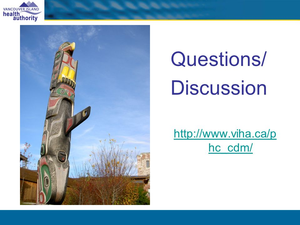Questions/ Discussion http://www.viha.ca/p hc_cdm/