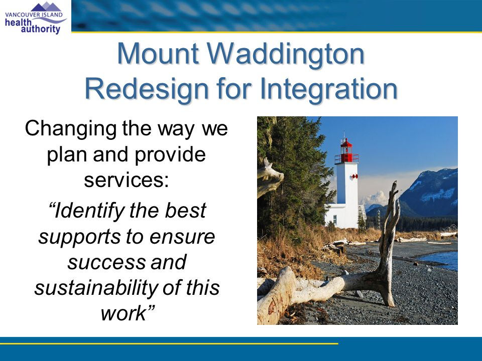 Mount Waddington Redesign for Integration Changing the way we plan and provide services: Identify the best supports to ensure success and sustainability of this work