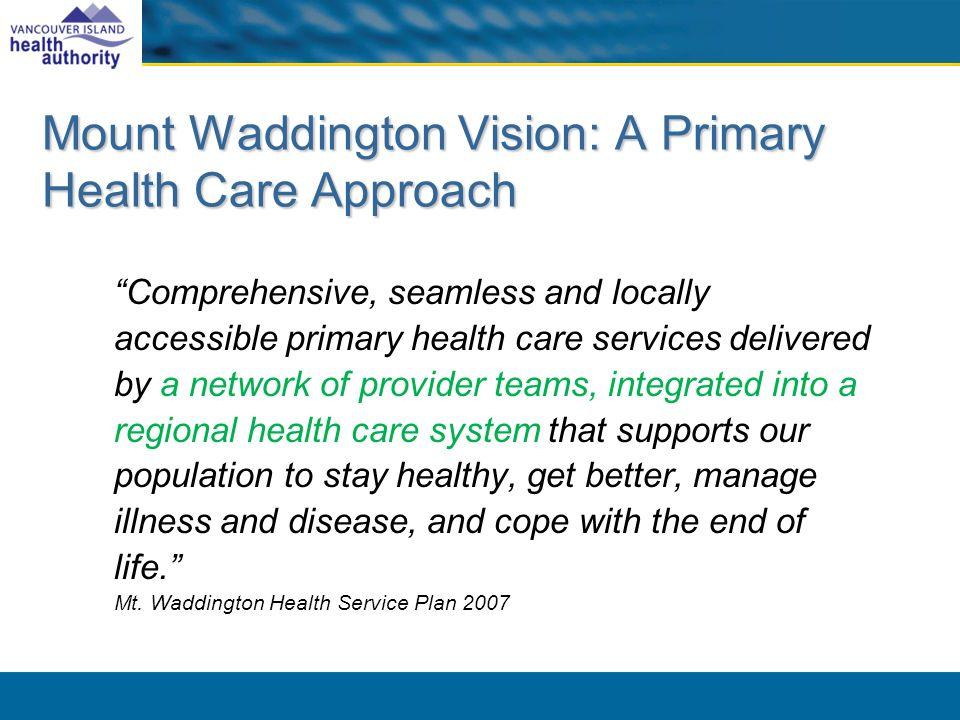 Mount Waddington Vision: A Primary Health Care Approach Comprehensive, seamless and locally accessible primary health care services delivered by a net