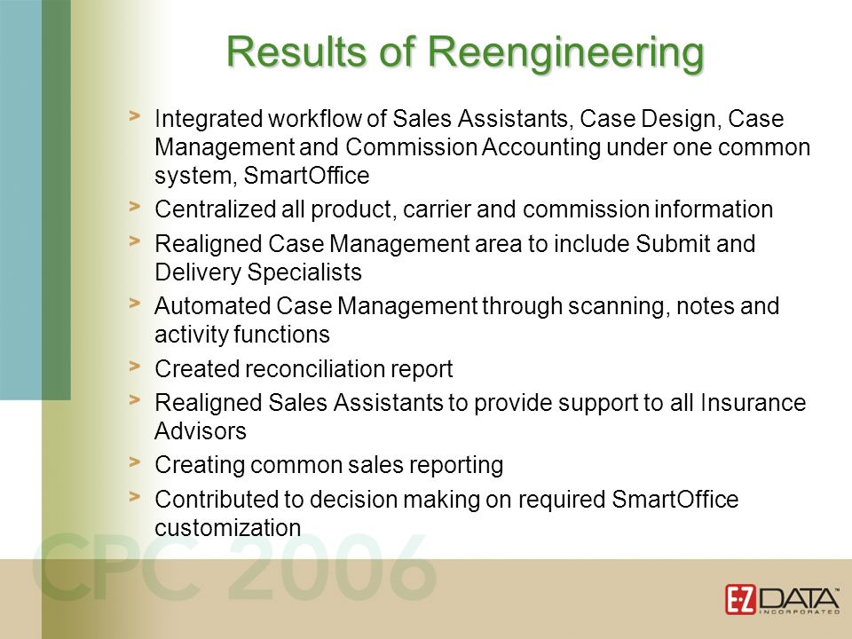 Integrated workflow of Sales Assistants, Case Design, Case Management and Commission Accounting under one common system, SmartOffice Centralized all product, carrier and commission information Realigned Case Management area to include Submit and Delivery Specialists Automated Case Management through scanning, notes and activity functions Created reconciliation report Realigned Sales Assistants to provide support to all Insurance Advisors Creating common sales reporting Contributed to decision making on required SmartOffice customization Results of Reengineering