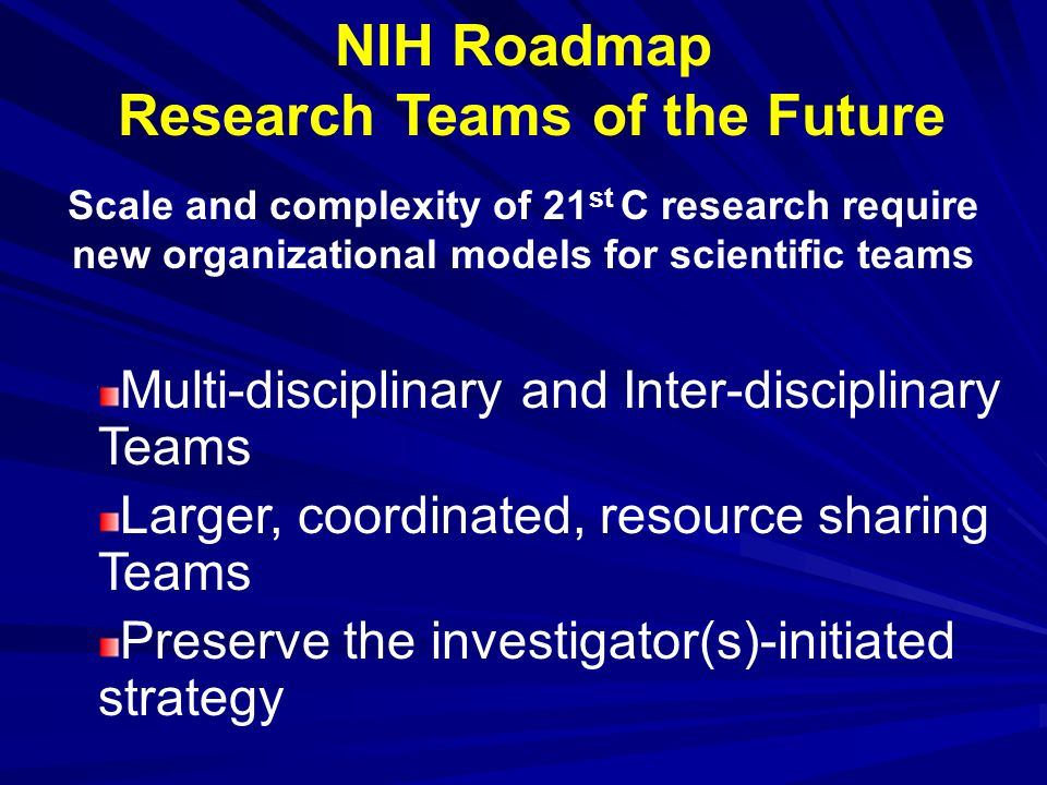 NIH Roadmap Research Teams of the Future Scale and complexity of 21 st C research require new organizational models for scientific teams Multi-discipl