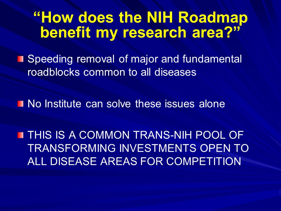 How does the NIH Roadmap benefit my research area? Speeding removal of major and fundamental roadblocks common to all diseases No Institute can solve