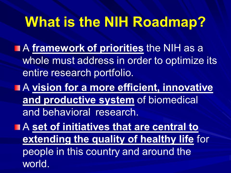 What is the NIH Roadmap? A framework of priorities the NIH as a whole must address in order to optimize its entire research portfolio. A vision for a