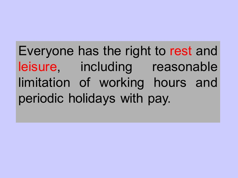 Everyone has the right to rest and leisure, including reasonable limitation of working hours and periodic holidays with pay.