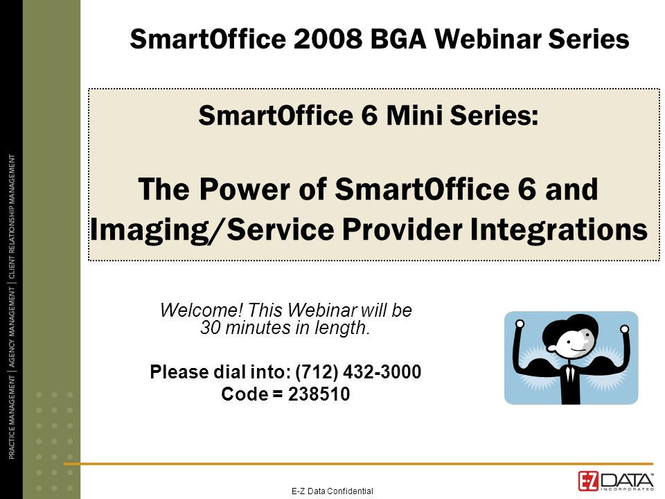 E-Z Data Confidential SmartOffice 6 Mini Series: The Power of SmartOffice 6 and Imaging/Service Provider Integrations Welcome! This Webinar will be 30