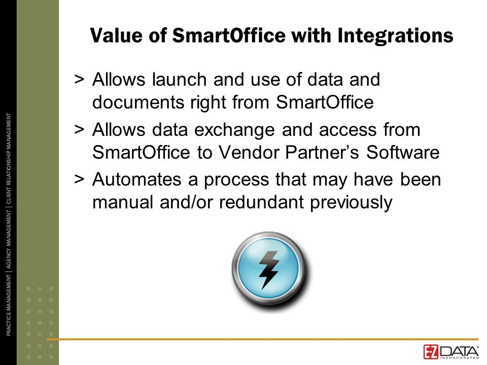 Value of SmartOffice with Integrations >Allows launch and use of data and documents right from SmartOffice >Allows data exchange and access from Smart