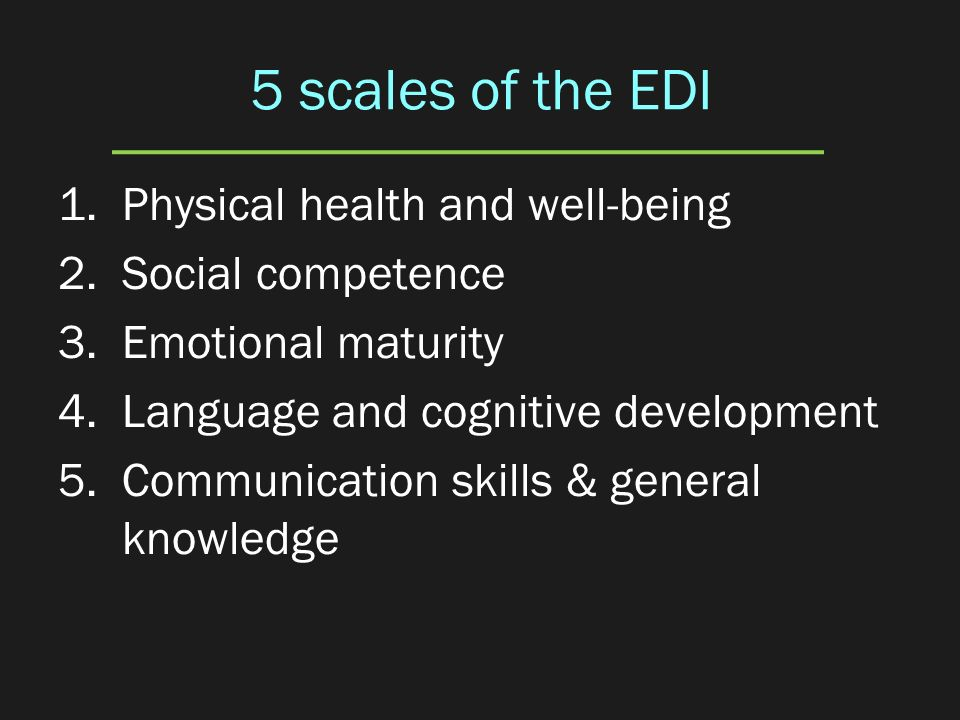 5 scales of the EDI 1.Physical health and well-being 2.Social competence 3.Emotional maturity 4.Language and cognitive development 5.Communication ski