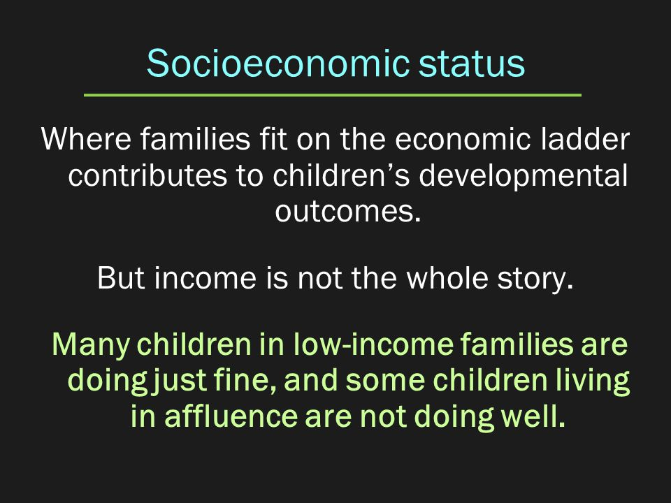 Socioeconomic status Where families fit on the economic ladder contributes to childrens developmental outcomes. But income is not the whole story. Man