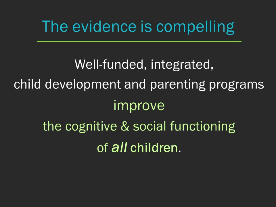 The evidence is compelling Well-funded, integrated, child development and parenting programs improve the cognitive & social functioning of all childre