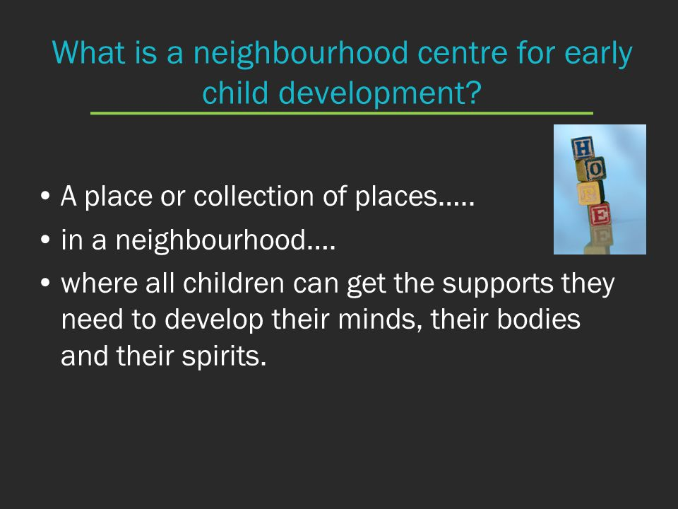 What is a neighbourhood centre for early child development? A place or collection of places….. in a neighbourhood…. where all children can get the sup