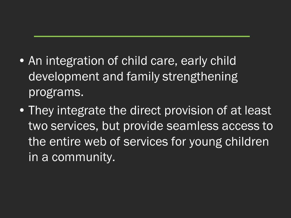 An integration of child care, early child development and family strengthening programs. They integrate the direct provision of at least two services,