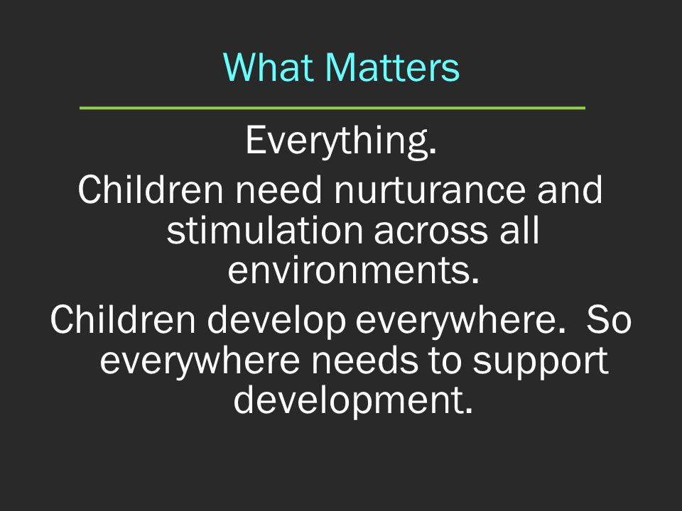What Matters Everything. Children need nurturance and stimulation across all environments. Children develop everywhere. So everywhere needs to support