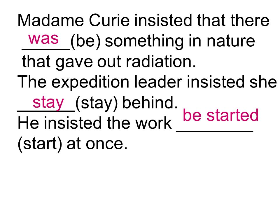 Madame Curie insisted that there _____(be) something in nature that gave out radiation.