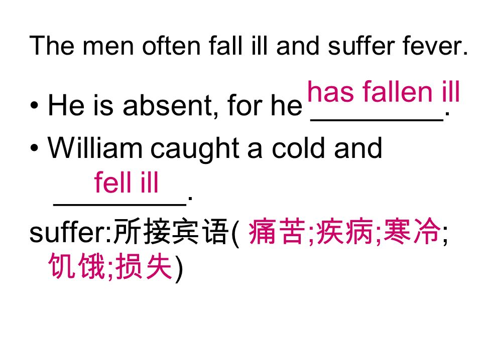 The men often fall ill and suffer fever. He is absent, for he ________.