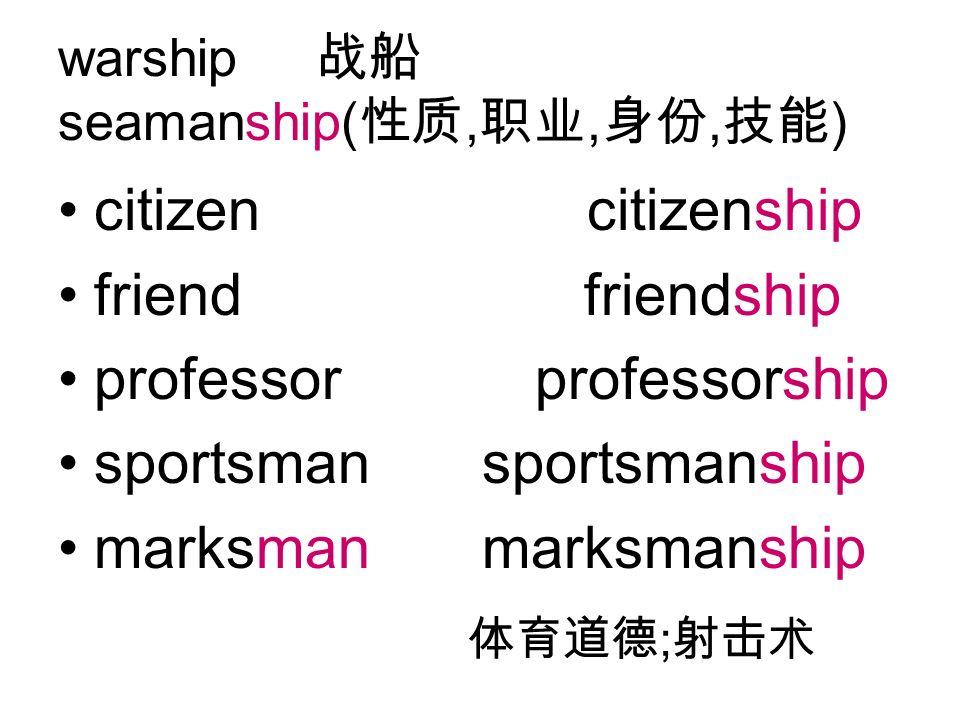 warship seamanship(,,, ) citizen citizenship friend friendship professor professorship sportsman sportsmanship marksman marksmanship ;
