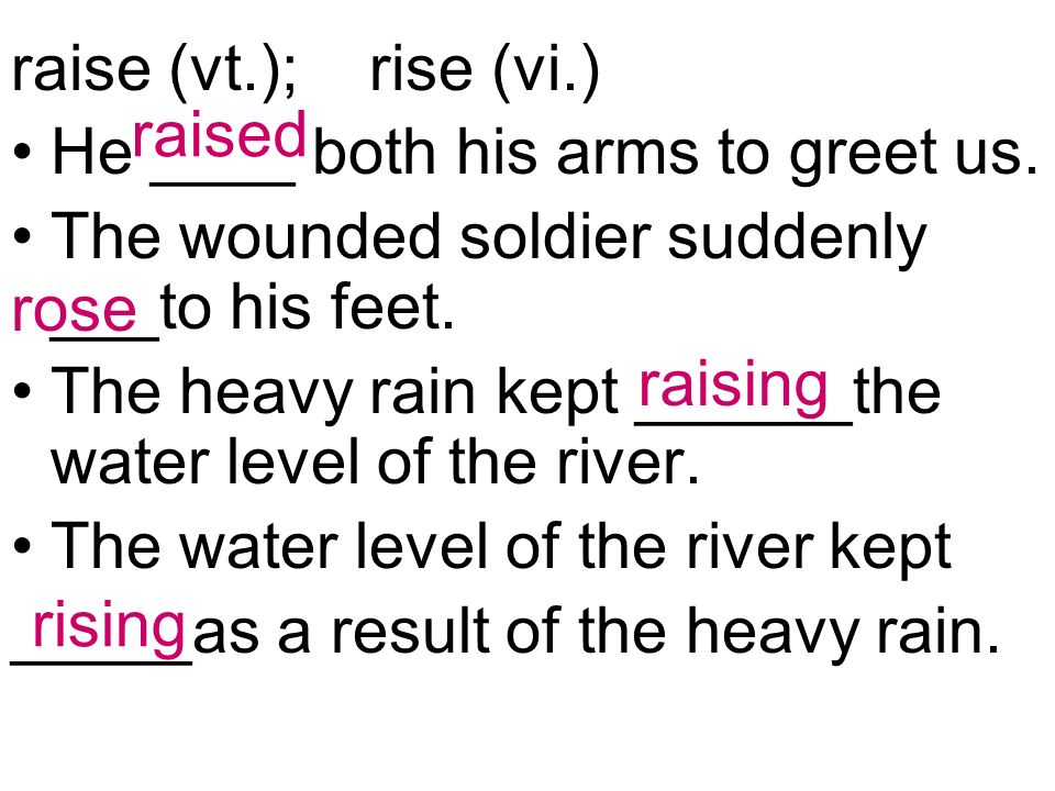 raise (vt.); rise (vi.) He ____ both his arms to greet us.
