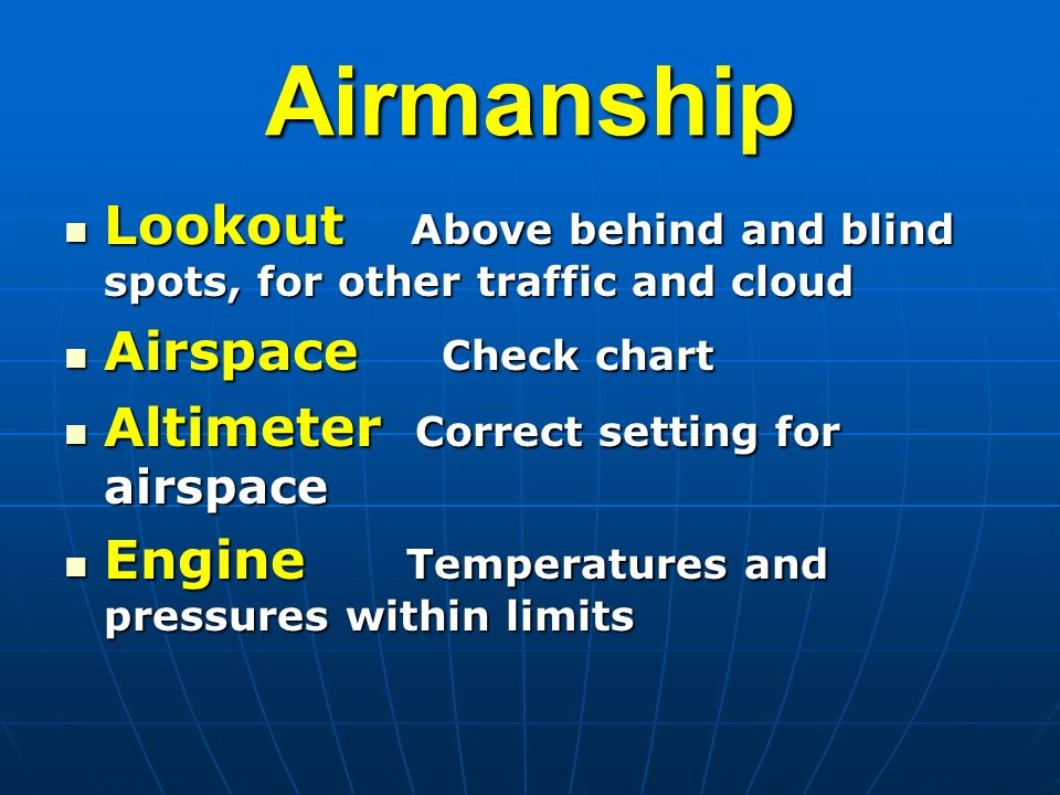 Airmanship Lookout Above behind and blind spots, for other traffic and cloud Lookout Above behind and blind spots, for other traffic and cloud Airspace Check chart Airspace Check chart Altimeter Correct setting for airspace Altimeter Correct setting for airspace Engine Temperatures and pressures within limits Engine Temperatures and pressures within limits
