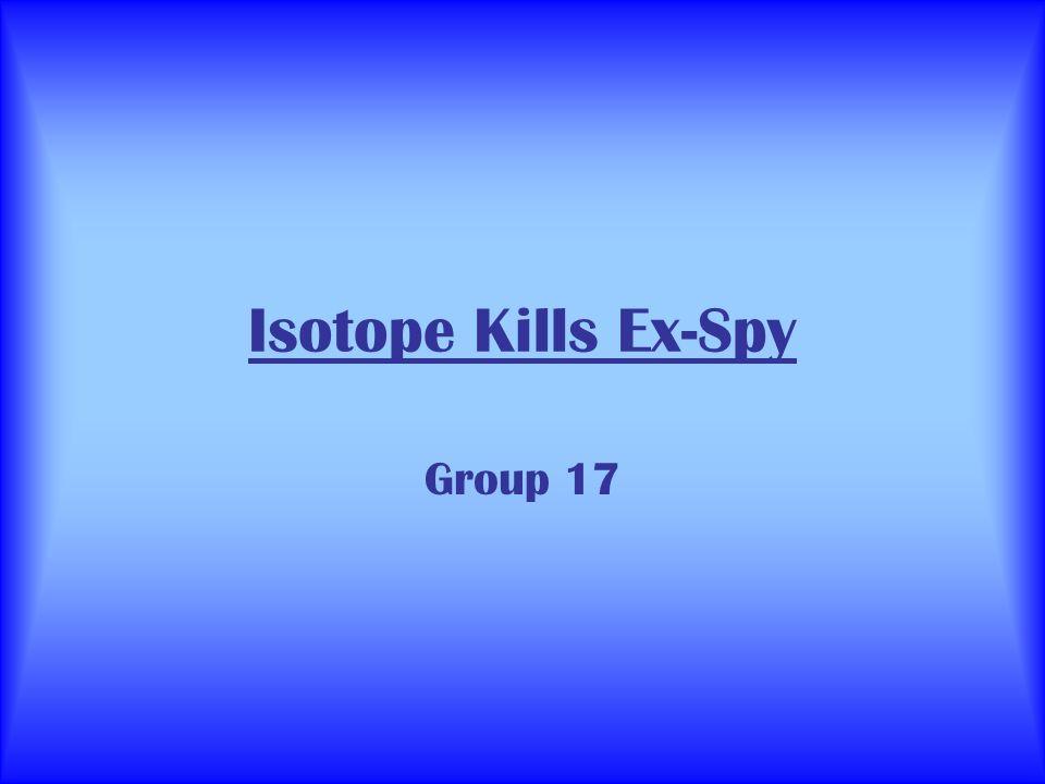 Isotope Kills Ex-Spy Group 17