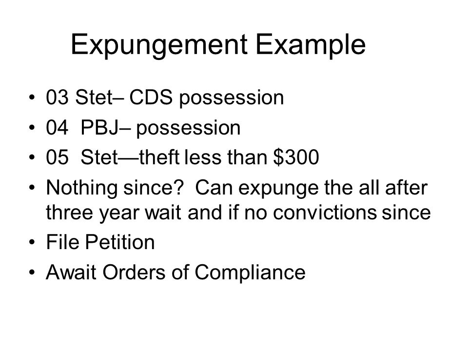 Expungement Example 03 Stet– CDS possession 04 PBJ– possession 05 Stettheft less than $300 Nothing since? Can expunge the all after three year wait an