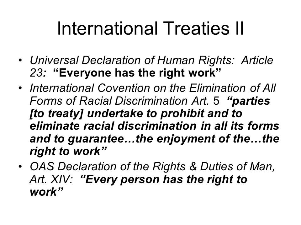 International Treaties II Universal Declaration of Human Rights: Article 23: Everyone has the right work International Covention on the Elimination of