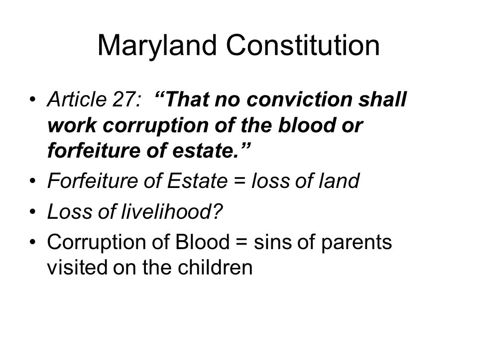 Maryland Constitution Article 27: That no conviction shall work corruption of the blood or forfeiture of estate. Forfeiture of Estate = loss of land L