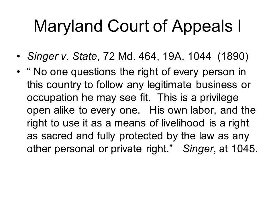 Maryland Court of Appeals I Singer v. State, 72 Md. 464, 19A. 1044 (1890) No one questions the right of every person in this country to follow any leg