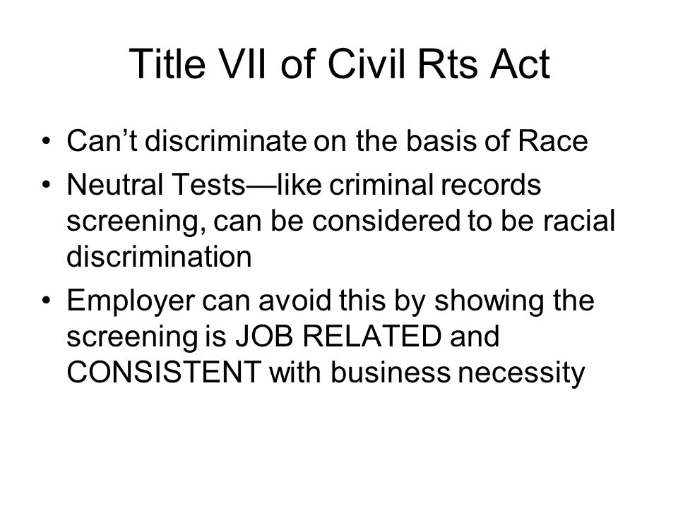 Title VII of Civil Rts Act Cant discriminate on the basis of Race Neutral Testslike criminal records screening, can be considered to be racial discrim