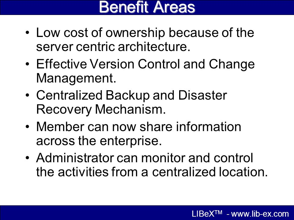 Benefit Areas Low cost of ownership because of the server centric architecture.