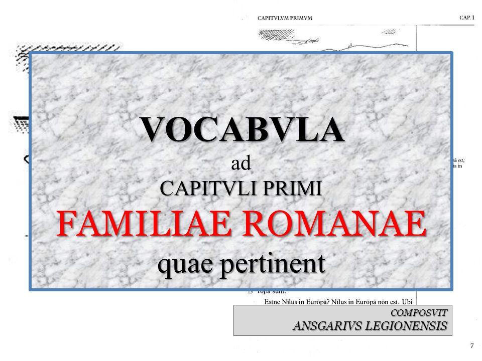 VOCABVLA CAPITVLI PRIMI FAMILIAE ROMANAE quae pertinent VOCABVLA ad CAPITVLI PRIMI FAMILIAE ROMANAE quae pertinent COMPOSVIT ANSGARIVS LEGIONENSIS