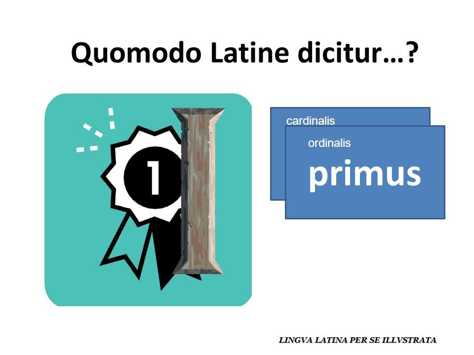 Quomodo Latine dicitur… LINGVA LATINA PER SE ILLVSTRATA unus primus cardinalis ordinalis
