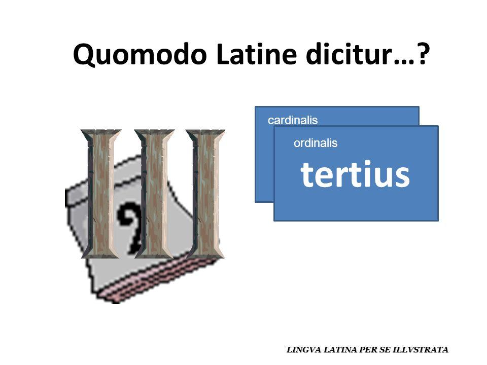 Quomodo Latine dicitur… LINGVA LATINA PER SE ILLVSTRATA tres tertius cardinalis ordinalis