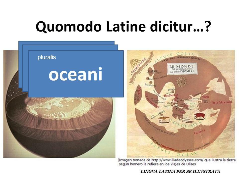 Quomodo Latine dicitur… LINGVA LATINA PER SE ILLVSTRATA océano oceanus oceani pluralis