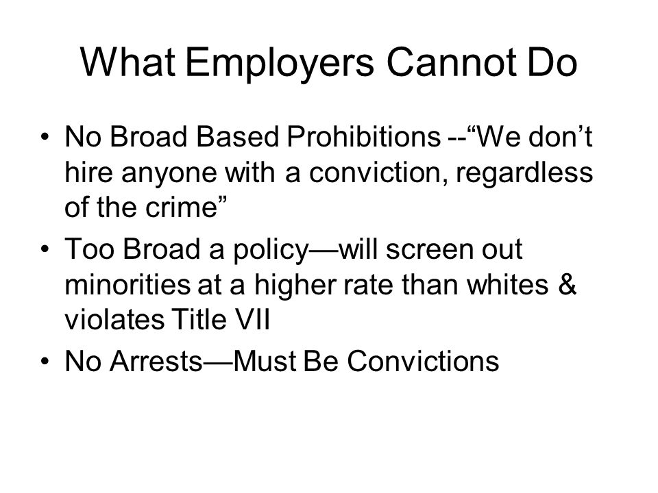 What Employers Cannot Do No Broad Based Prohibitions --We dont hire anyone with a conviction, regardless of the crime Too Broad a policywill screen out minorities at a higher rate than whites & violates Title VII No ArrestsMust Be Convictions