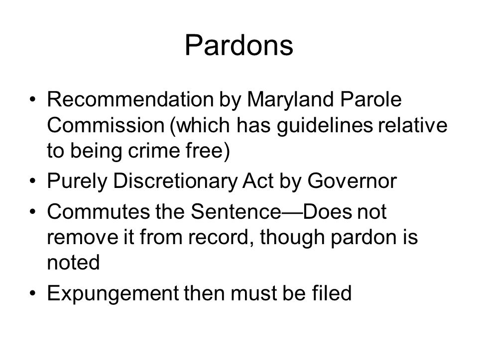Pardons Recommendation by Maryland Parole Commission (which has guidelines relative to being crime free) Purely Discretionary Act by Governor Commutes the SentenceDoes not remove it from record, though pardon is noted Expungement then must be filed