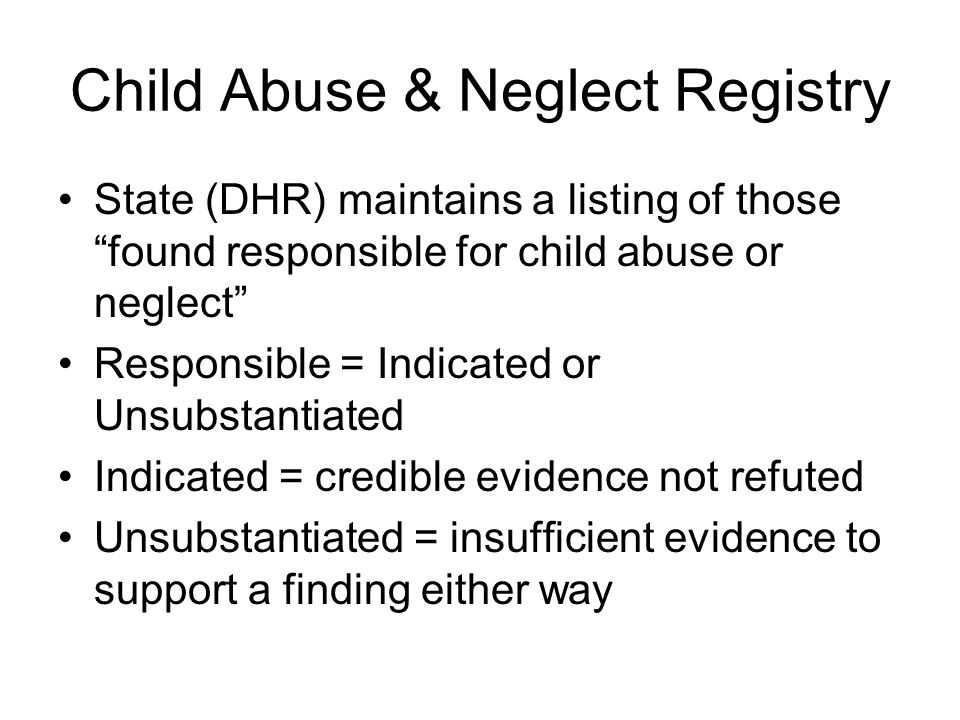 Child Abuse & Neglect Registry State (DHR) maintains a listing of those found responsible for child abuse or neglect Responsible = Indicated or Unsubstantiated Indicated = credible evidence not refuted Unsubstantiated = insufficient evidence to support a finding either way