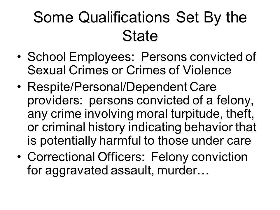 Some Qualifications Set By the State School Employees: Persons convicted of Sexual Crimes or Crimes of Violence Respite/Personal/Dependent Care providers: persons convicted of a felony, any crime involving moral turpitude, theft, or criminal history indicating behavior that is potentially harmful to those under care Correctional Officers: Felony conviction for aggravated assault, murder…