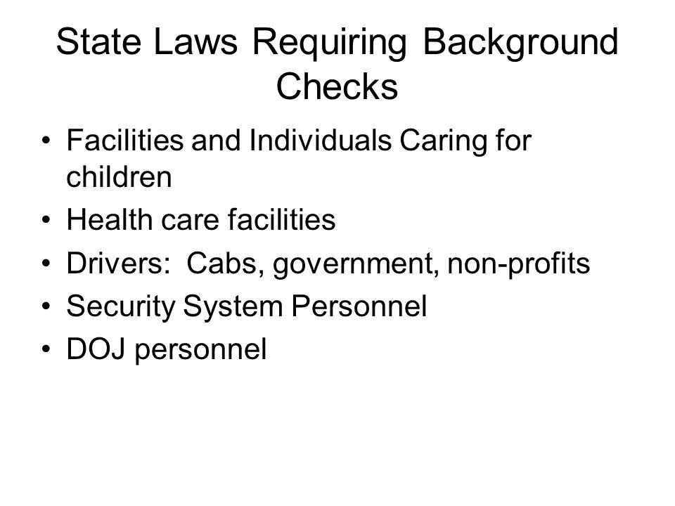 State Laws Requiring Background Checks Facilities and Individuals Caring for children Health care facilities Drivers: Cabs, government, non-profits Security System Personnel DOJ personnel