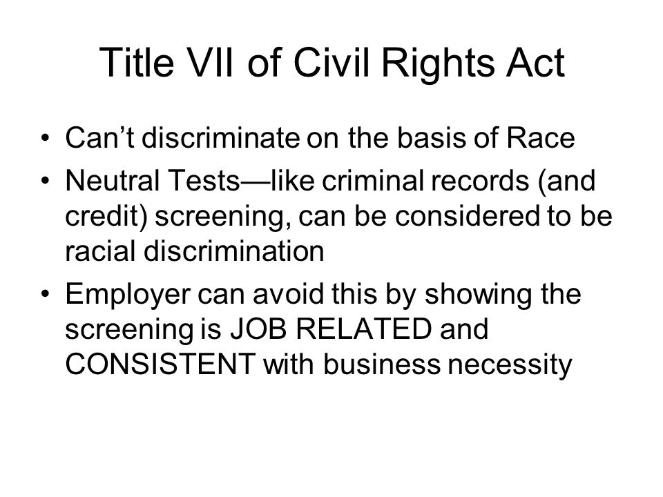 Title VII of Civil Rights Act Cant discriminate on the basis of Race Neutral Testslike criminal records (and credit) screening, can be considered to be racial discrimination Employer can avoid this by showing the screening is JOB RELATED and CONSISTENT with business necessity